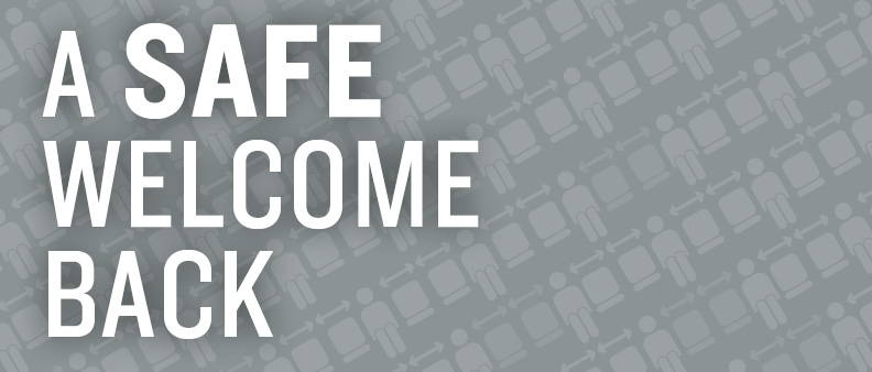 A grey background with white text reading A SAFE WELCOME BACK